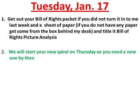 Tuesday, Jan. 17 1. Get out your Bill of Rights packet if you did not turn it in to me last week and a sheet of paper (if you do not have any paper get.