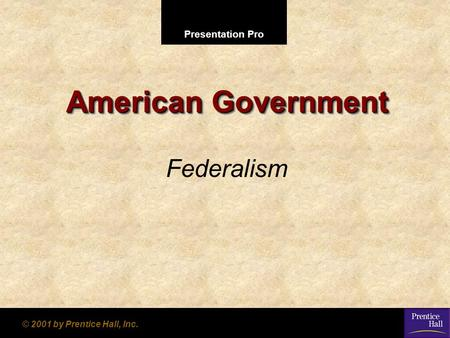Presentation Pro © 2001 by Prentice Hall, Inc. American Government Federalism.