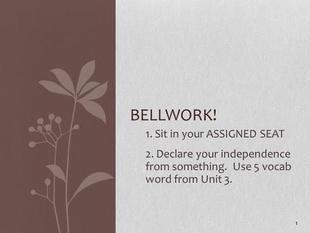 1. Sit in your ASSIGNED SEAT 2. Declare your independence from something. Use 5 vocab word from Unit 3. 1 BELLWORK!