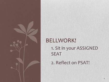1. Sit in your ASSIGNED SEAT 2. Reflect on PSAT! 1 BELLWORK!