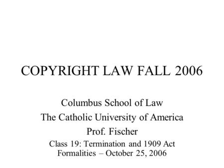 COPYRIGHT LAW FALL 2006 Columbus School of Law The Catholic University of America Prof. Fischer Class 19: Termination and 1909 Act Formalities – October.