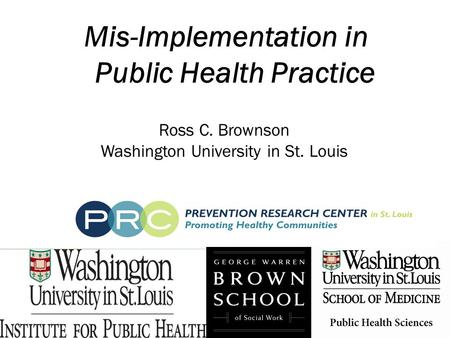Mis-Implementation in Public Health Practice Ross C. Brownson Washington University in St. Louis.