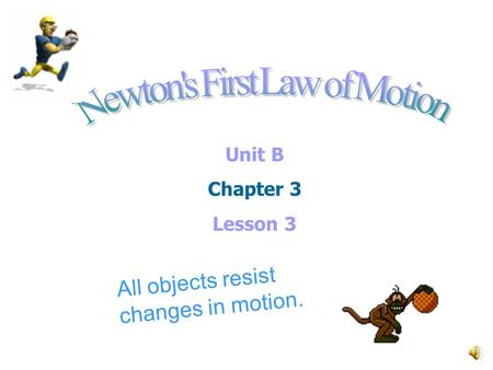 Unit B Chapter 3 Lesson 3 All objects resist changes in motion.