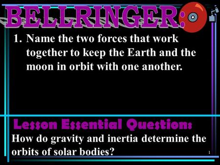 1 1.Name the two forces that work together to keep the Earth and the moon in orbit with one another. Lesson Essential Question: How do gravity and inertia.