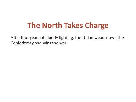 After four years of bloody fighting, the Union wears down the Confederacy and wins the war. The North Takes Charge.