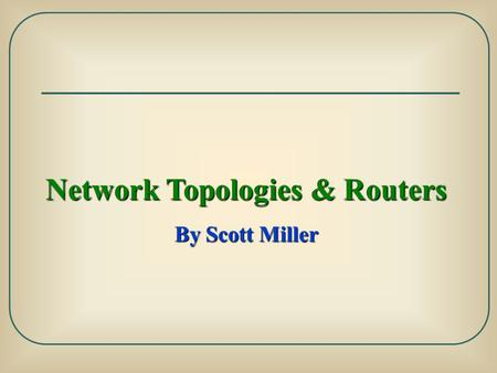 Network Topologies & Routers By Scott Miller. Network Topology: is the study of the physical and logical connections between input & output devices Physical.