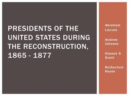 Abraham Lincoln Andrew Johnson Ulysses S. Grant Rutherford Hayes PRESIDENTS OF THE UNITED STATES DURING THE RECONSTRUCTION, 1865 - 1877.