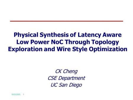 10/03/2005: 1 Physical Synthesis of Latency Aware Low Power NoC Through Topology Exploration and Wire Style Optimization CK Cheng CSE Department UC San.