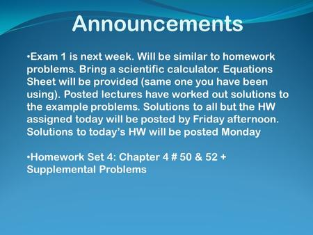 Announcements Exam 1 is next week. Will be similar to homework problems. Bring a scientific calculator. Equations Sheet will be provided (same one you.