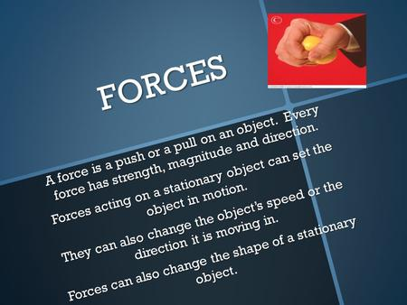 FORCES A force is a push or a pull on an object. Every force has strength, magnitude and direction. Forces acting on a stationary object can set the object.