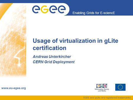 Enabling Grids for E-sciencE www.eu-egee.org EGEE and gLite are registered trademarks Usage of virtualization in gLite certification Andreas Unterkircher.