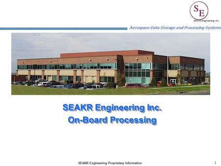 1 Aerospace Data Storage and Processing Systems SEAKR Engineering Proprietary Information SEAKR Engineering Inc. On-Board Processing SEAKR Engineering.
