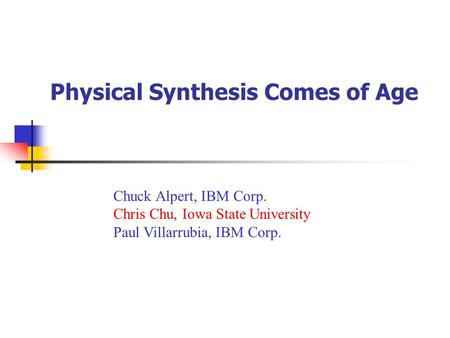 Physical Synthesis Comes of Age Chuck Alpert, IBM Corp. Chris Chu, Iowa State University Paul Villarrubia, IBM Corp.