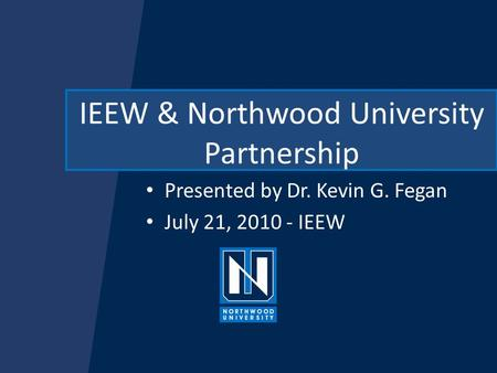 IEEW & Northwood University Partnership Presented by Dr. Kevin G. Fegan July 21, 2010 - IEEW.