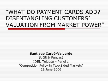 """WHAT DO PAYMENT CARDS ADD? DISENTANGLING CUSTOMERS' VALUATION FROM MARKET POWER"" Santiago Carbó-Valverde (UGR & Funcas) IDEI, Toluose – Panel 1 'Competition."