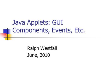 Java Applets: GUI Components, Events, Etc. Ralph Westfall June, 2010.