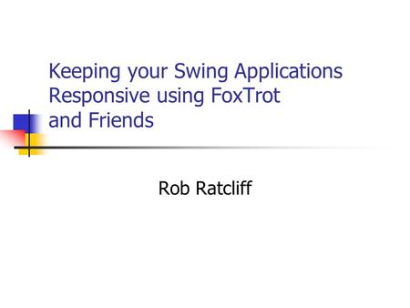 Keeping your Swing Applications Responsive using FoxTrot and Friends Rob Ratcliff.