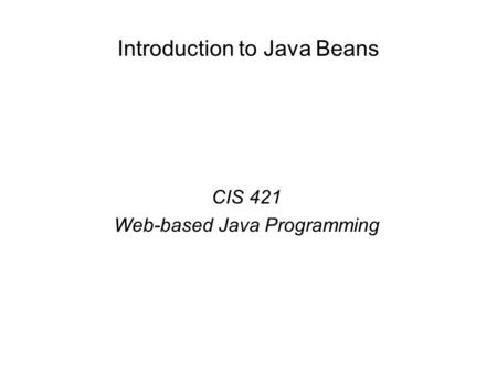 Introduction to Java Beans CIS 421 Web-based Java Programming.
