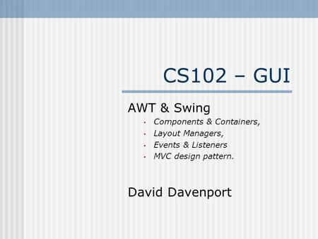 CS102 – GUI AWT & Swing Components & Containers, Layout Managers, Events & Listeners MVC design pattern. David Davenport.