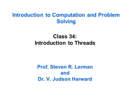 Introduction to Computation and Problem Solving Class 34: Introduction to Threads Prof. Steven R. Lerman and Dr. V. Judson Harward.