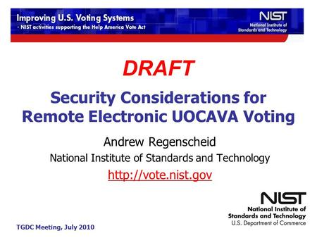 TGDC Meeting, July 2010 Security Considerations for Remote Electronic UOCAVA Voting Andrew Regenscheid National Institute of Standards and Technology