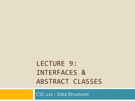 LECTURE 9: INTERFACES & ABSTRACT CLASSES CSC 212 – Data Structures.