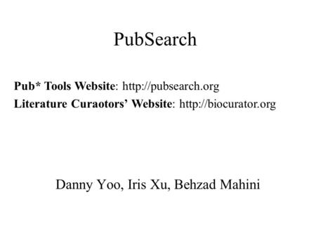 PubSearch Danny Yoo, Iris Xu, Behzad Mahini Pub* Tools Website:  Literature Curaotors' Website: