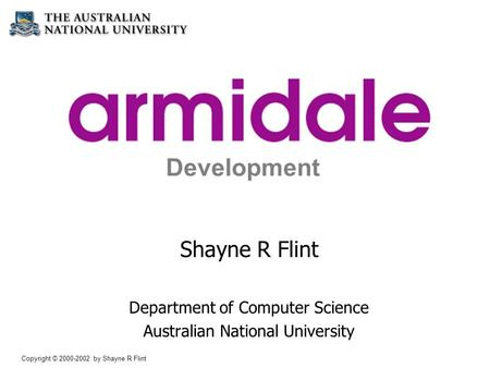 Copyright © 2000-2002 by Shayne R Flint Simplified Web Application Development Shayne R Flint Department of Computer Science Australian National University.