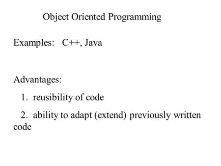 Object Oriented Programming Examples: C++, Java Advantages: 1. reusibility of code 2. ability to adapt (extend) previously written code.
