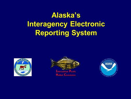 Alaska's Interagency Electronic Reporting System I nternational P acific H alibut C ommission I nternational P acific H alibut C ommission.