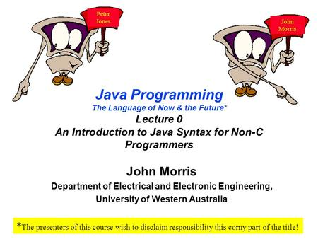 Java Programming The Language of Now & the Future* Lecture 0 An Introduction to Java Syntax for Non-C Programmers John Morris Department of Electrical.