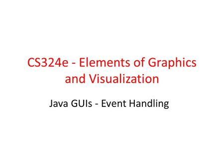CS324e - Elements of Graphics and Visualization Java GUIs - Event Handling.