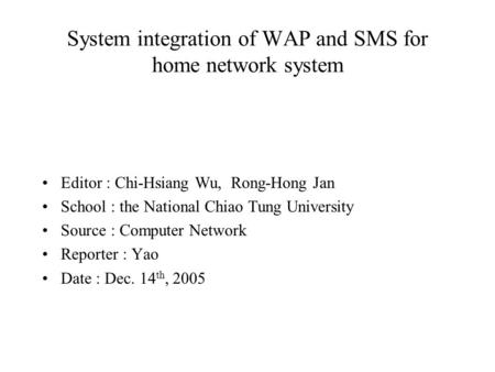 System integration of WAP and SMS for home network system Editor : Chi-Hsiang Wu, Rong-Hong Jan School : the National Chiao Tung University Source : Computer.