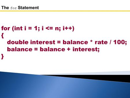 For (int i = 1; i <= n; i++) { double interest = balance * rate / 100; balance = balance + interest; } The for Statement.