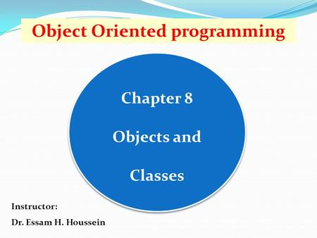 Chapter 8 Objects and Classes Object Oriented programming Instructor: Dr. Essam H. Houssein.