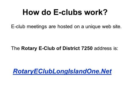 How do E-clubs work? E-club meetings are hosted on a unique web site. The Rotary E-Club of District 7250 address is: RotaryEClubLongIslandOne.Net.