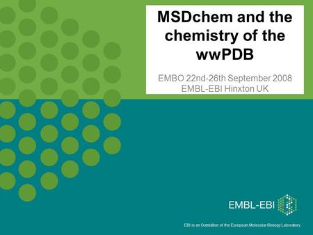 EBI is an Outstation of the European Molecular Biology Laboratory. MSDchem and the chemistry of the wwPDB EMBO 22nd-26th September 2008 EMBL-EBI Hinxton.