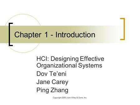 Copyright 2006 John Wiley & Sons, Inc. Chapter 1 - Introduction HCI: Designing Effective Organizational Systems Dov Te'eni Jane Carey Ping Zhang.
