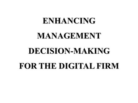 ENHANCINGMANAGEMENTDECISION-MAKING FOR THE DIGITAL FIRM.