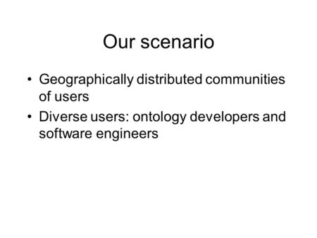 Our scenario Geographically distributed communities of users Diverse users: ontology developers and software engineers.