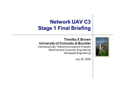 Network UAV C3 Stage 1 Final Briefing Timothy X Brown University of Colorado at Boulder Interdisciplinary Telecommunications Program Electrical and Computer.