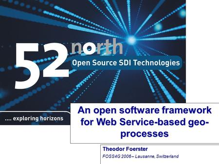 An open software framework for Web Service-based geo- processes Theodor Foerster FOSS4G 2006 – Lausanne, Switzerland.