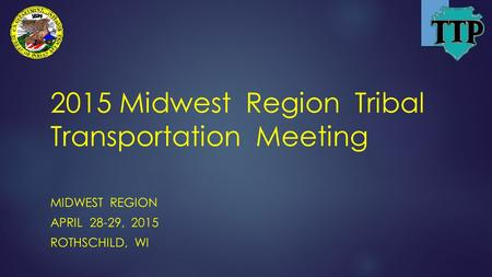 2015 Midwest Region Tribal Transportation Meeting MIDWEST REGION APRIL 28-29, 2015 ROTHSCHILD, WI.