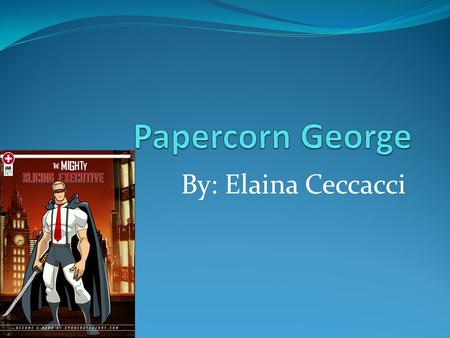By: Elaina Ceccacci. Young Papercorn George A long time ago there was a small boy who always dreamed of being a super hero and destroy the bad guys. But.