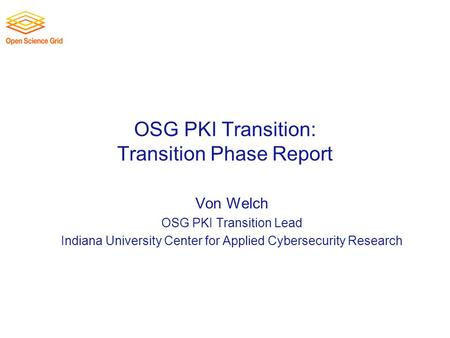 OSG PKI Transition: Transition Phase Report Von Welch OSG PKI Transition Lead Indiana University Center for Applied Cybersecurity Research.