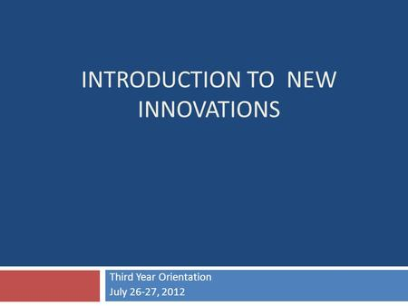 INTRODUCTION TO NEW INNOVATIONS Third Year Orientation July 26-27, 2012.