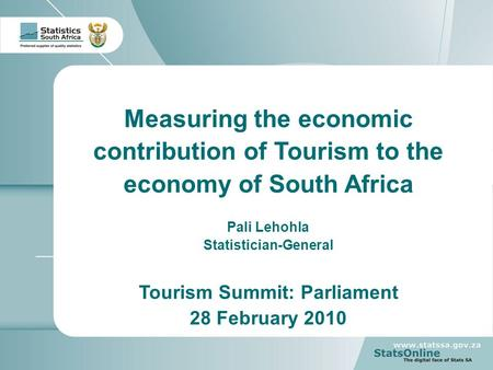 1 Measuring the economic contribution of Tourism to the economy of South Africa Pali Lehohla Statistician-General Tourism Summit: Parliament 28 February.