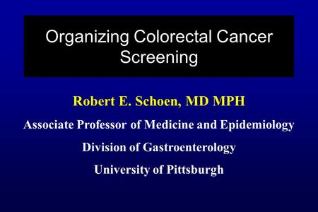 Robert E. Schoen, MD MPH Associate Professor of Medicine and Epidemiology Division of Gastroenterology University of Pittsburgh Organizing Colorectal Cancer.