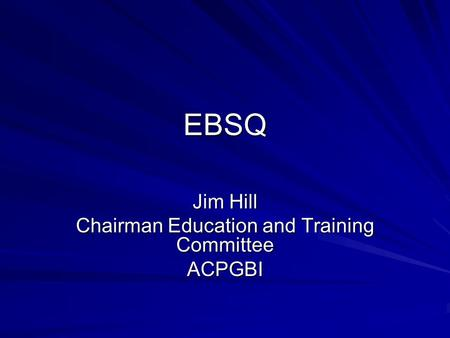 EBSQ Jim Hill Chairman Education and Training Committee ACPGBI.