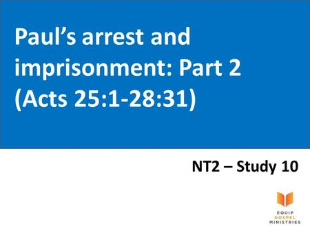Paul's arrest and imprisonment: Part 2 (Acts 25:1-28:31) NT2 – Study 10.